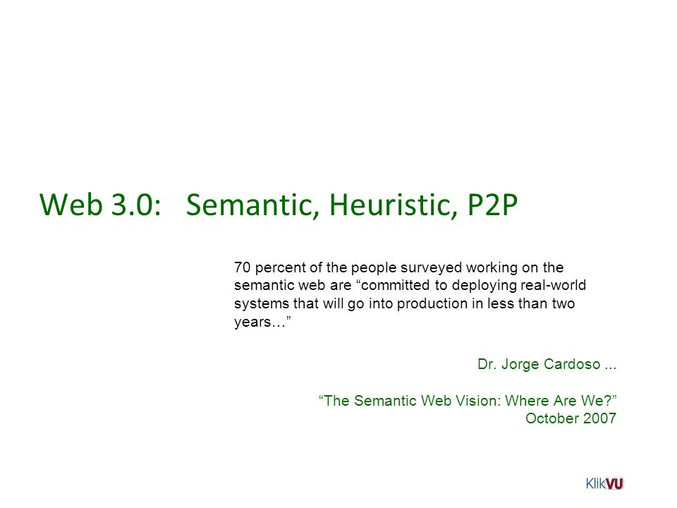 Web 3.0: Semantic, Heuristic, P2P 70 percent of the people surveyed working on the semantic web are committed to deploying real-world systems that wil