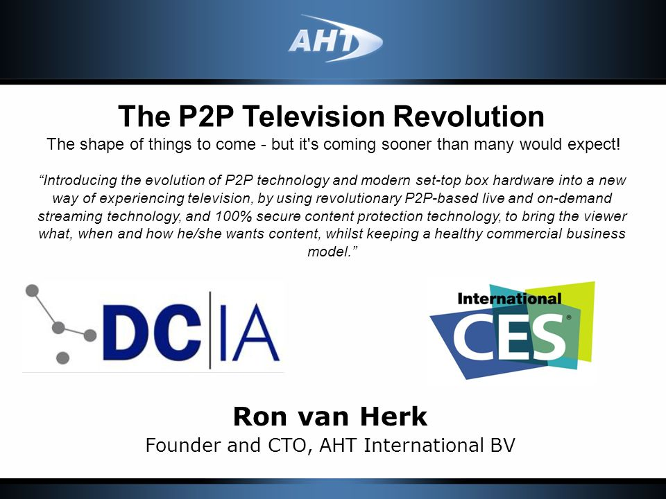 Ron van Herk Founder and CTO, AHT International BV The P2P Television Revolution The shape of things to come - but it s coming sooner than many would expect.