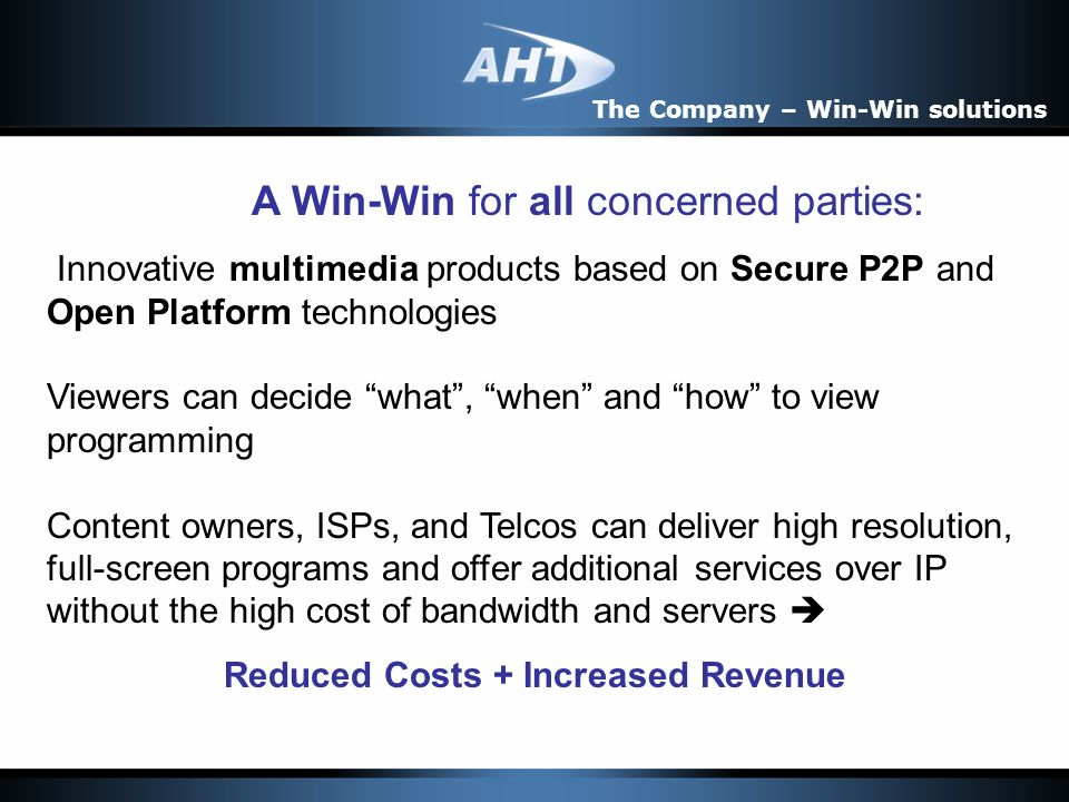 A Win-Win for all concerned parties: Innovative multimedia products based on Secure P2P and Open Platform technologies Viewers can decide what, when and how to view programming Content owners, ISPs, and Telcos can deliver high resolution, full-screen programs and offer additional services over IP without the high cost of bandwidth and servers Reduced Costs + Increased Revenue The Company – Win-Win solutions