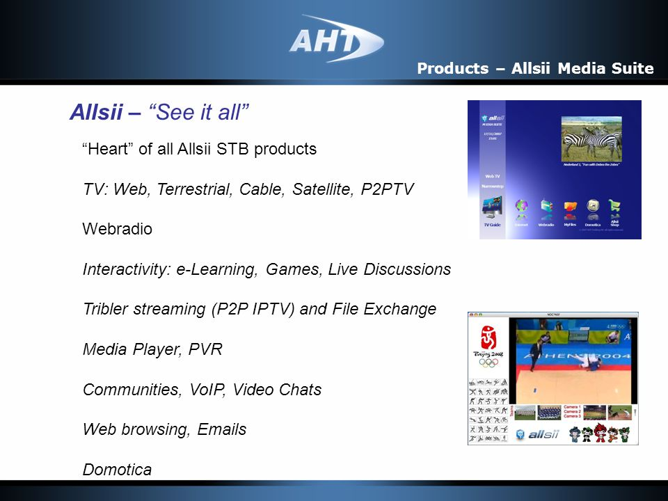 Products – Allsii Media Suite Allsii – See it all Heart of all Allsii STB products TV: Web, Terrestrial, Cable, Satellite, P2PTV Webradio Interactivity: e-Learning, Games, Live Discussions Tribler streaming (P2P IPTV) and File Exchange Media Player, PVR Communities, VoIP, Video Chats Web browsing, Emails Domotica