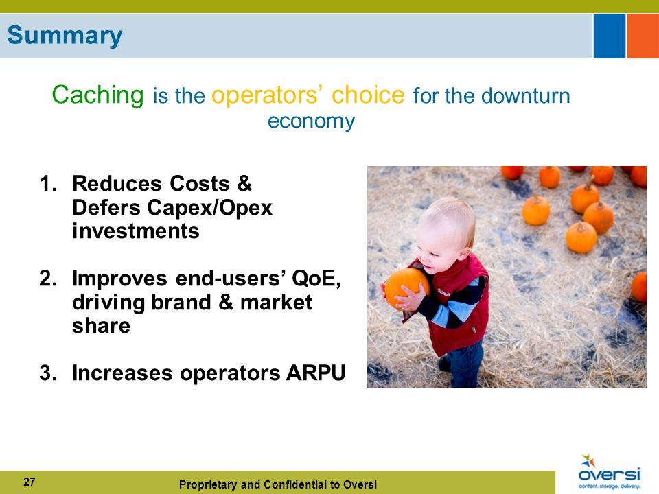 Proprietary and Confidential to Oversi 27 Summary 1.Reduces Costs & Defers Capex/Opex investments 2.Improves end-users QoE, driving brand & market share 3.Increases operators ARPU Caching is the operators choice for the downturn economy