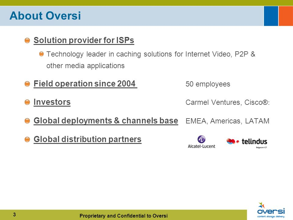 Proprietary and Confidential to Oversi 3 About Oversi Solution provider for ISPs Technology leader in caching solutions for Internet Video, P2P & other media applications Field operation since employees Investors Carmel Ventures, Cisco® : Global deployments & channels base EMEA, Americas, LATAM Global distribution partners