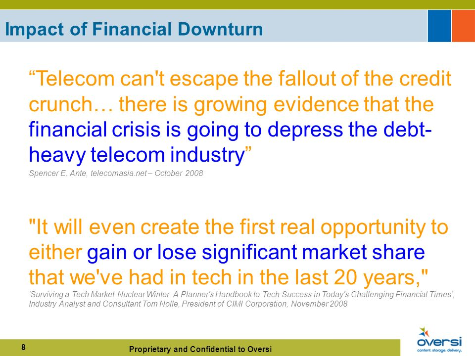 Proprietary and Confidential to Oversi 8 Impact of Financial Downturn Telecom can t escape the fallout of the credit crunch… there is growing evidence that the financial crisis is going to depress the debt- heavy telecom industry Spencer E.