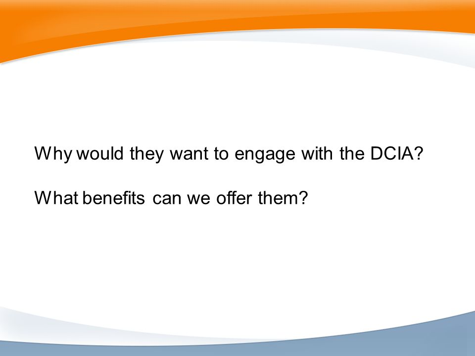 Why would they want to engage with the DCIA What benefits can we offer them