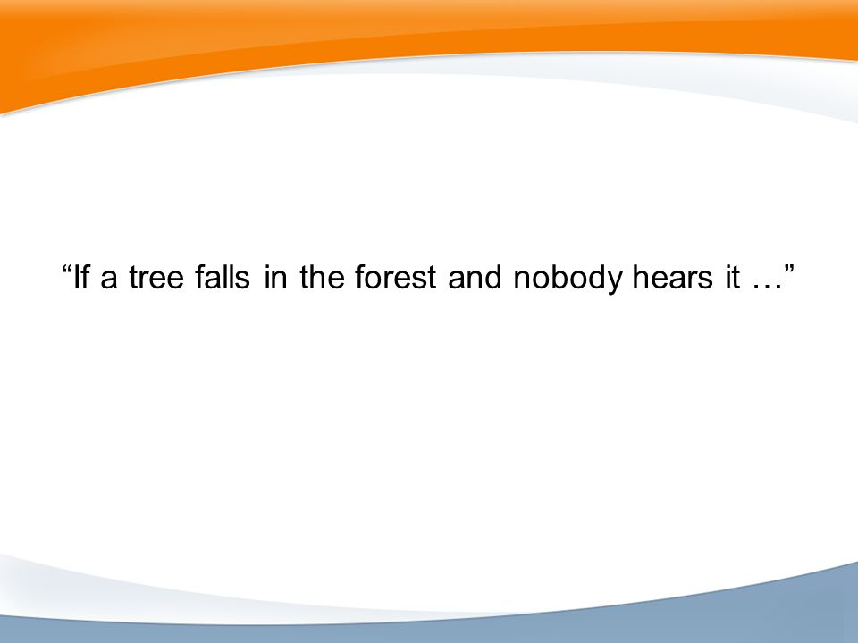 If a tree falls in the forest and nobody hears it …