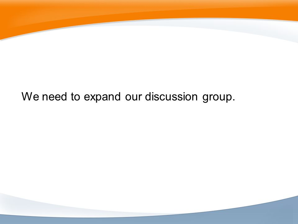 We need to expand our discussion group.