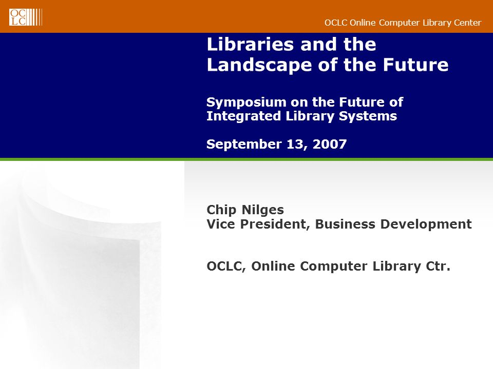 OCLC Online Computer Library Center Libraries and the Landscape of the Future Symposium on the Future of Integrated Library Systems September 13, 2007 Chip Nilges Vice President, Business Development OCLC, Online Computer Library Ctr.