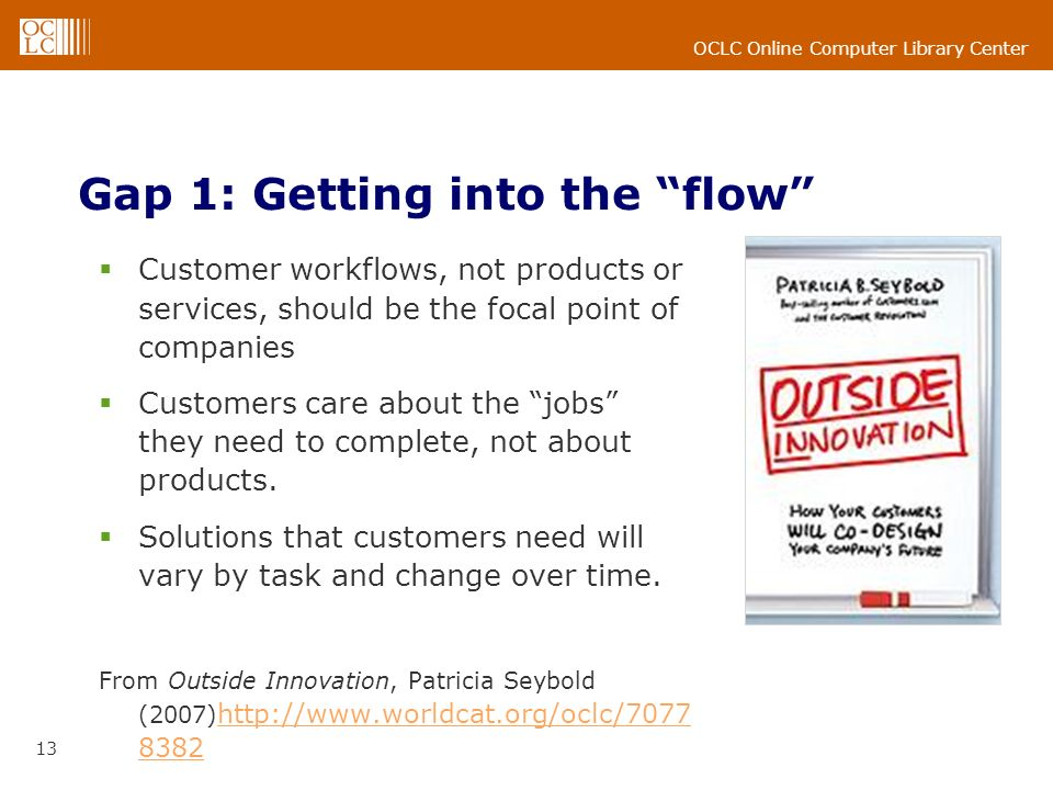 OCLC Online Computer Library Center 13 Gap 1: Getting into the flow Customer workflows, not products or services, should be the focal point of companies Customers care about the jobs they need to complete, not about products.