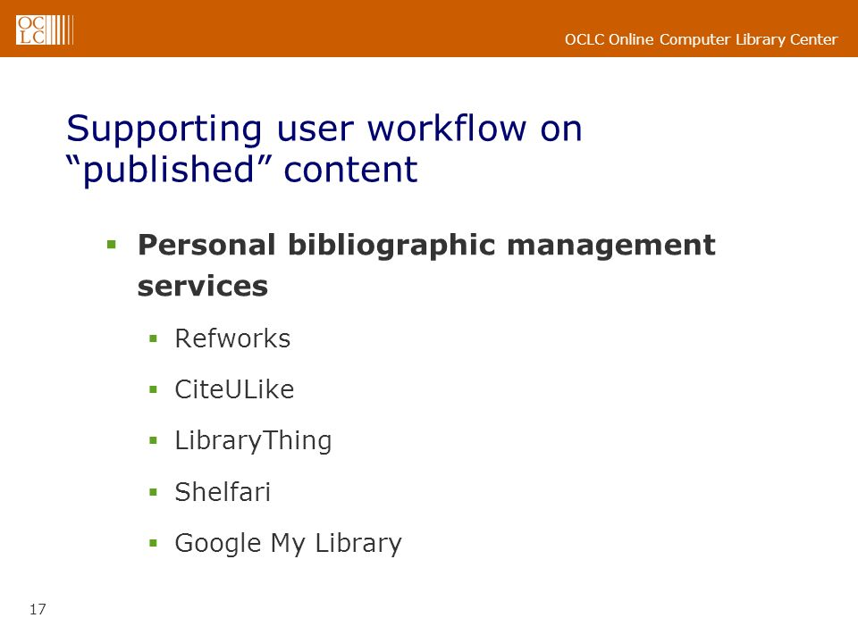 OCLC Online Computer Library Center 17 Supporting user workflow on published content Personal bibliographic management services Refworks CiteULike LibraryThing Shelfari Google My Library
