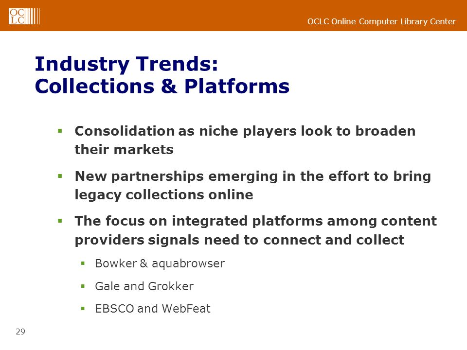 OCLC Online Computer Library Center 29 Industry Trends: Collections & Platforms Consolidation as niche players look to broaden their markets New partnerships emerging in the effort to bring legacy collections online The focus on integrated platforms among content providers signals need to connect and collect Bowker & aquabrowser Gale and Grokker EBSCO and WebFeat