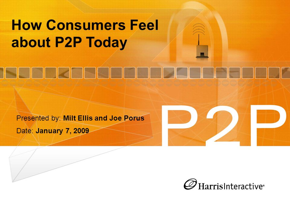 How Consumers Feel about P2P Today Presented by: Milt Ellis and Joe Porus Date: January 7, 2009