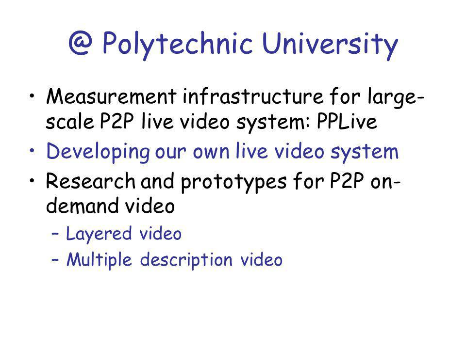@ Polytechnic University Measurement infrastructure for large- scale P2P live video system: PPLive Developing our own live video system Research and prototypes for P2P on- demand video –Layered video –Multiple description video