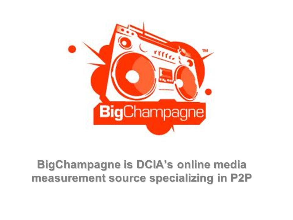 BigChampagne is DCIAs online media measurement source specializing in P2P