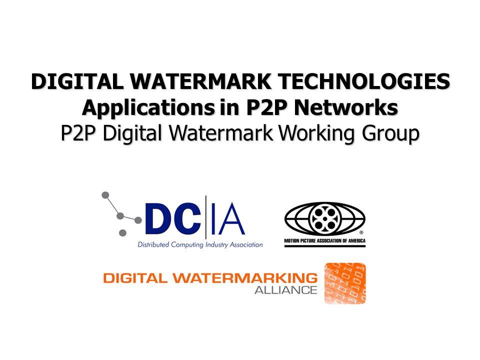 DIGITAL WATERMARK TECHNOLOGIES Applications in P2P Networks P2P Digital Watermark Working Group