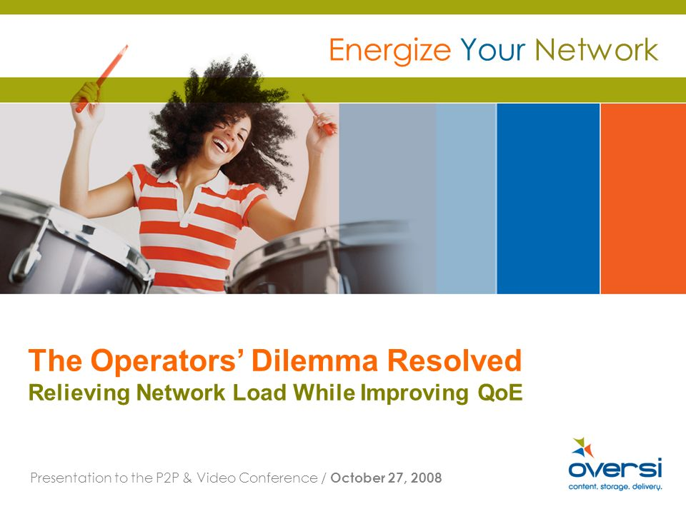 The Operators Dilemma Resolved Relieving Network Load While Improving QoE Presentation to the P2P & Video Conference / October 27, 2008 Energize Your Network
