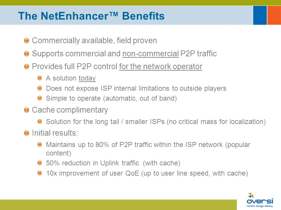 The NetEnhancer Benefits Commercially available, field proven Supports commercial and non-commercial P2P traffic Provides full P2P control for the network operator A solution today Does not expose ISP internal limitations to outside players Simple to operate (automatic, out of band) Cache complimentary Solution for the long tail / smaller ISPs (no critical mass for localization) Initial results: Maintains up to 80% of P2P traffic within the ISP network (popular content) 50% reduction in Uplink traffic (with cache) 10x improvement of user QoE (up to user line speed, with cache)