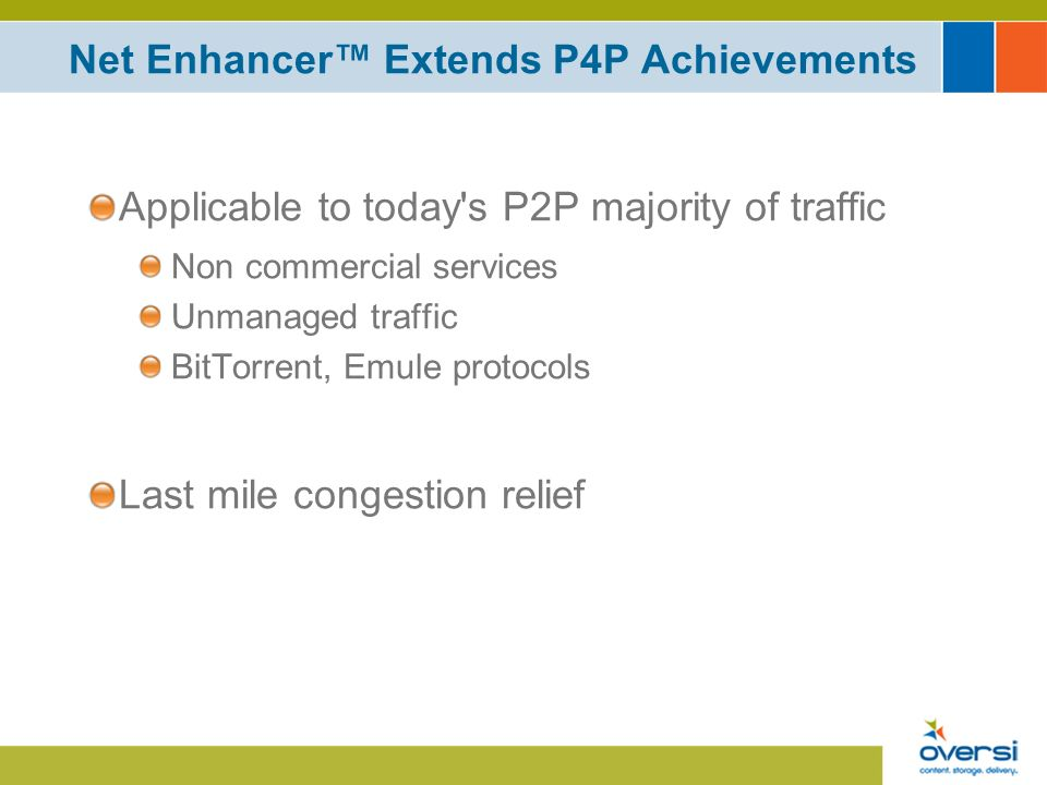 Net Enhancer Extends P4P Achievements Applicable to today s P2P majority of traffic Non commercial services Unmanaged traffic BitTorrent, Emule protocols Last mile congestion relief