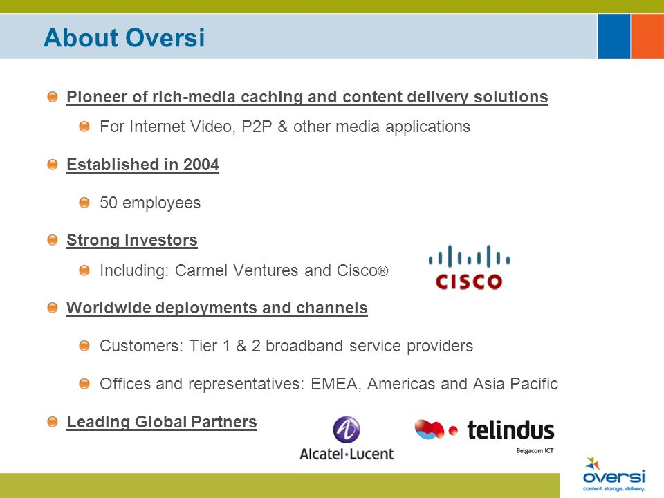 About Oversi Pioneer of rich-media caching and content delivery solutions For Internet Video, P2P & other media applications Established in 2004 50 employees Strong Investors Including: Carmel Ventures and Cisco ® Worldwide deployments and channels Customers: Tier 1 & 2 broadband service providers Offices and representatives: EMEA, Americas and Asia Pacific Leading Global Partners