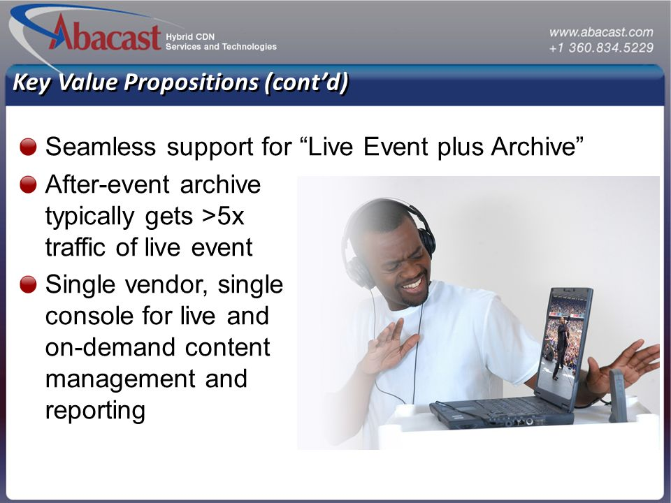 Key Value Propositions (contd) Seamless support for Live Event plus Archive After-event archive typically gets >5x traffic of live event Single vendor