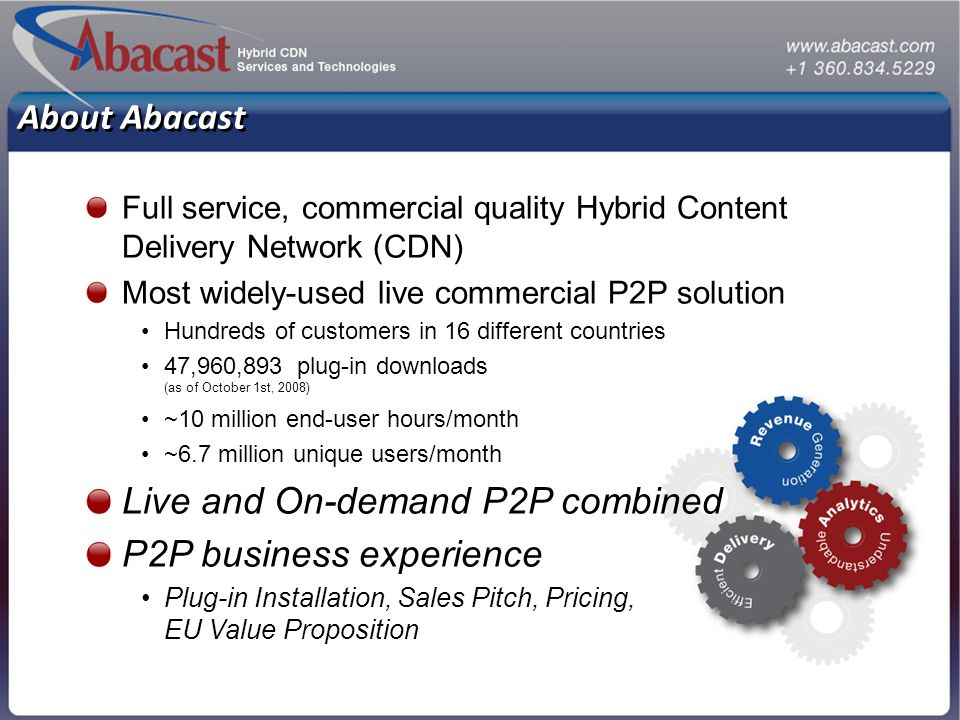 Full service, commercial quality Hybrid Content Delivery Network (CDN) Most widely-used live commercial P2P solution Hundreds of customers in 16 diffe
