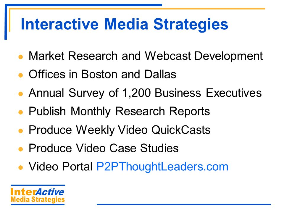 Interactive Media Strategies Market Research and Webcast Development Offices in Boston and Dallas Annual Survey of 1,200 Business Executives Publish Monthly Research Reports Produce Weekly Video QuickCasts Produce Video Case Studies Video Portal P2PThoughtLeaders.com