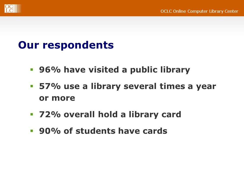 OCLC Online Computer Library Center Our respondents 96% have visited a public library 57% use a library several times a year or more 72% overall hold