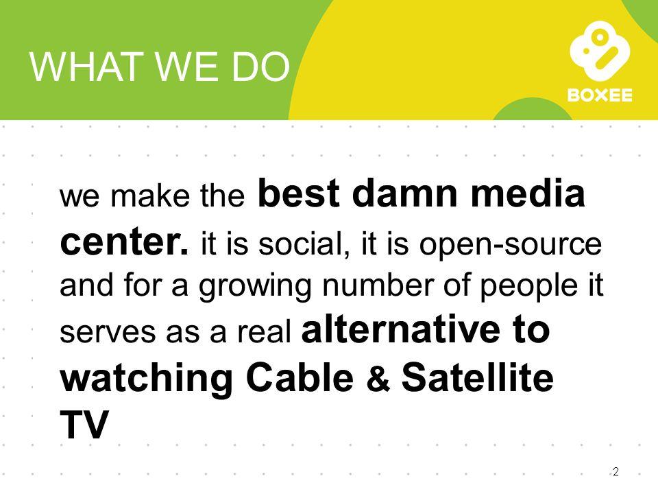 WHAT WE DO 2 we make the best damn media center.