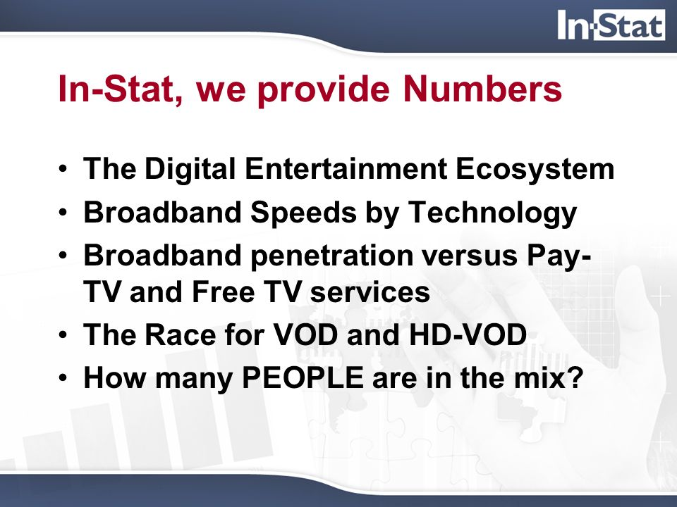 In-Stat, we provide Numbers The Digital Entertainment Ecosystem Broadband Speeds by Technology Broadband penetration versus Pay- TV and Free TV servic