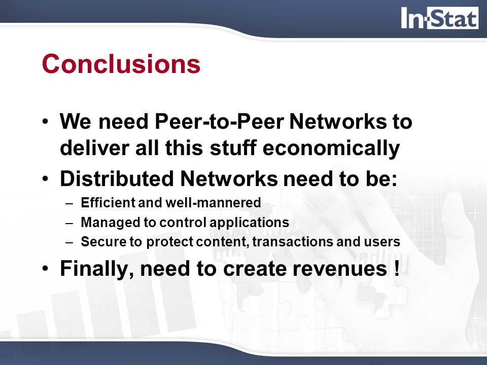 Conclusions We need Peer-to-Peer Networks to deliver all this stuff economically Distributed Networks need to be: –Efficient and well-mannered –Manage