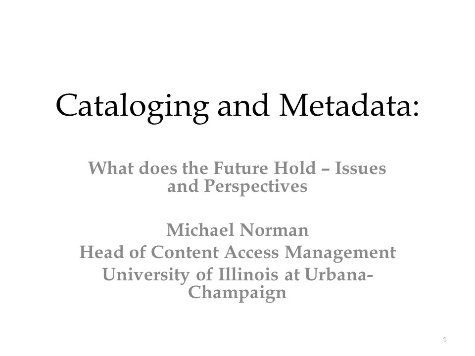 Cataloging and Metadata: What does the Future Hold – Issues and Perspectives Michael Norman Head of Content Access Management University of Illinois at Urbana- Champaign 1