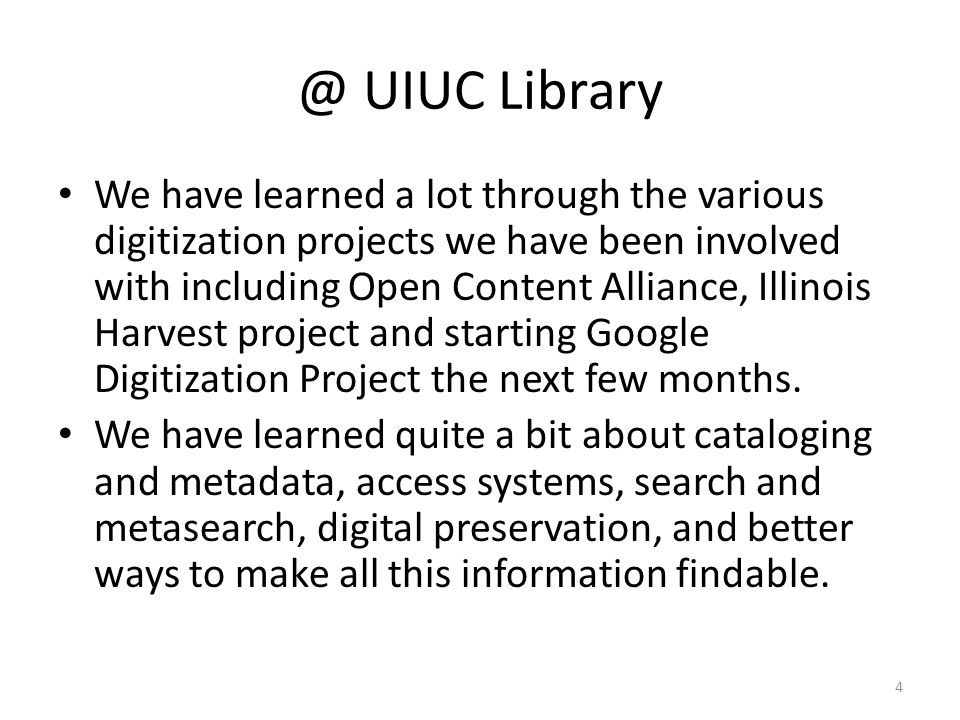 @ UIUC Library We have learned a lot through the various digitization projects we have been involved with including Open Content Alliance, Illinois Harvest project and starting Google Digitization Project the next few months.