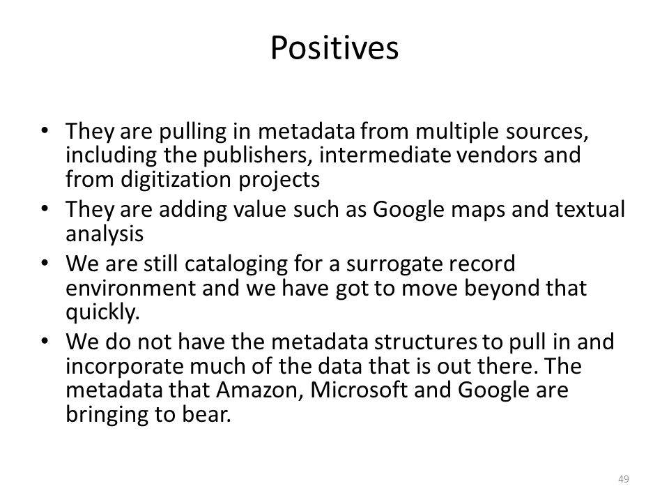 Positives They are pulling in metadata from multiple sources, including the publishers, intermediate vendors and from digitization projects They are adding value such as Google maps and textual analysis We are still cataloging for a surrogate record environment and we have got to move beyond that quickly.