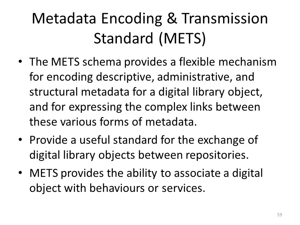 Metadata Encoding & Transmission Standard (METS) The METS schema provides a flexible mechanism for encoding descriptive, administrative, and structural metadata for a digital library object, and for expressing the complex links between these various forms of metadata.