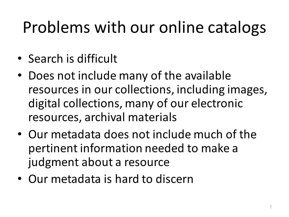 Problems with our online catalogs Search is difficult Does not include many of the available resources in our collections, including images, digital collections, many of our electronic resources, archival materials Our metadata does not include much of the pertinent information needed to make a judgment about a resource Our metadata is hard to discern 7