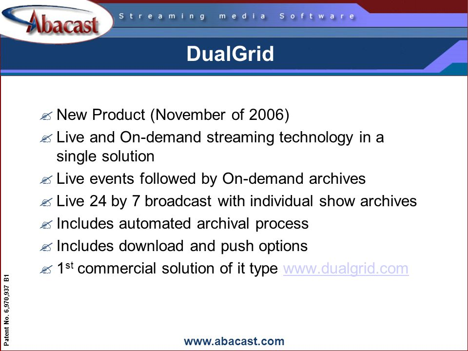 www.abacast.com Patent No. 6,970,937 B1 DualGrid ?New Product (November of 2006) ?Live and On-demand streaming technology in a single solution ?Live e