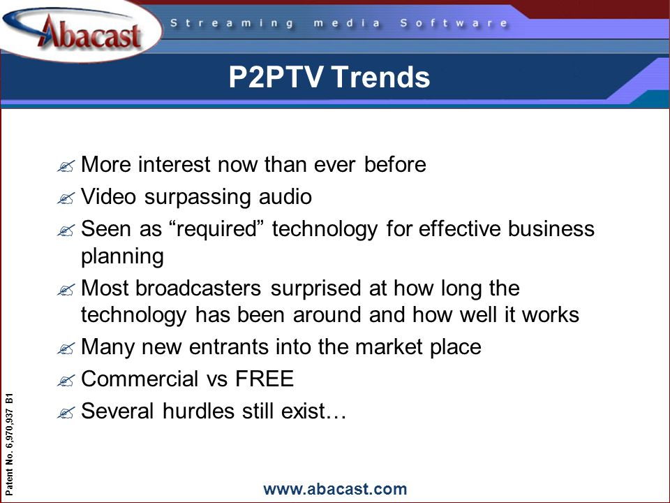 www.abacast.com Patent No. 6,970,937 B1 P2PTV Trends ?More interest now than ever before ?Video surpassing audio ?Seen as required technology for effe
