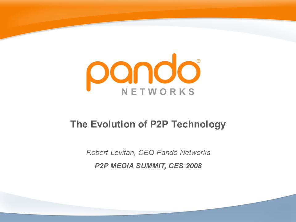 The Evolution of P2P Technology Robert Levitan, CEO Pando Networks P2P MEDIA SUMMIT, CES 2008