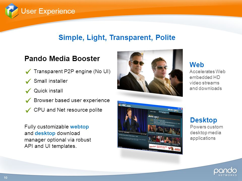 10 User Experience Simple, Light, Transparent, Polite Pando Media Booster Web Accelerates Web embedded HD video streams and downloads Transparent P2P engine (No UI) Small installer Quick install Browser based user experience CPU and Net resource polite Fully customizable webtop and desktop download manager optional via robust API and UI templates.