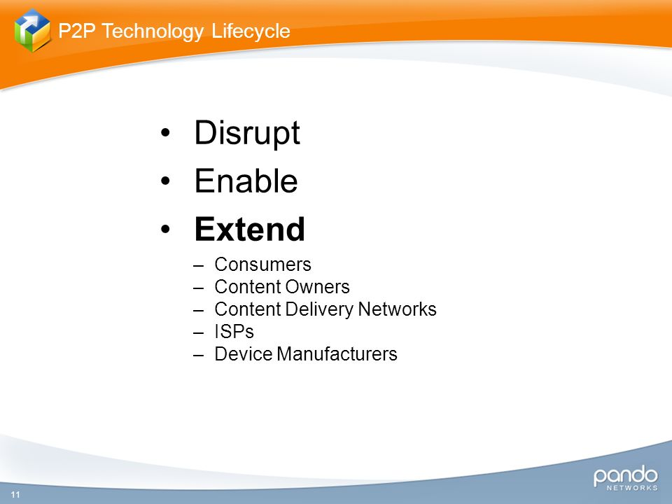 Disrupt Enable Extend –Consumers –Content Owners –Content Delivery Networks –ISPs –Device Manufacturers 11 P2P Technology Lifecycle