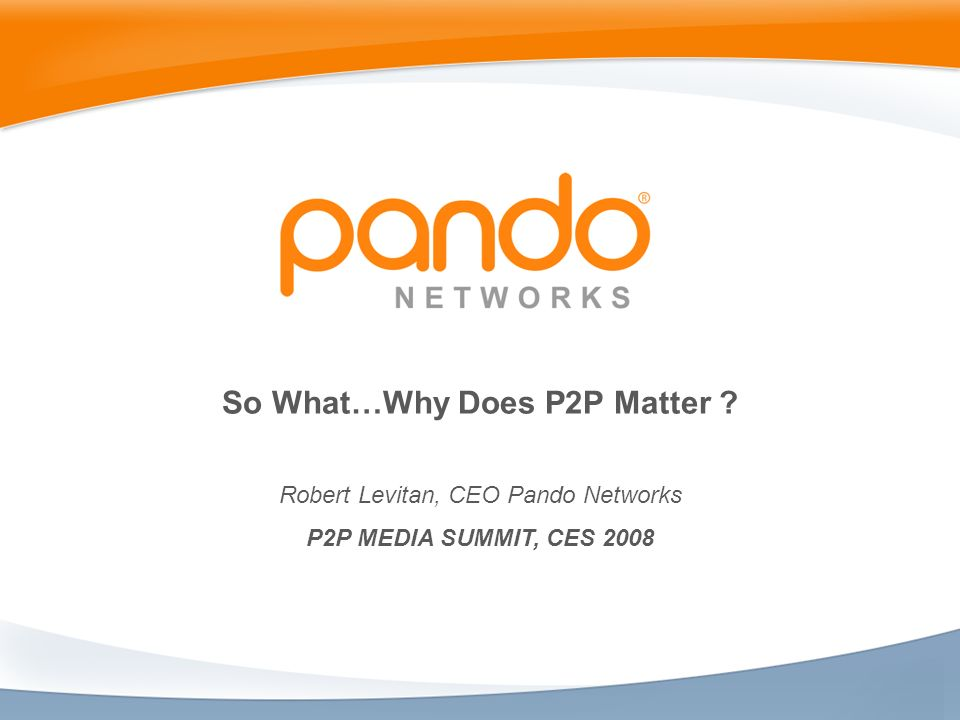 So What…Why Does P2P Matter ? Robert Levitan, CEO Pando Networks P2P MEDIA SUMMIT, CES 2008