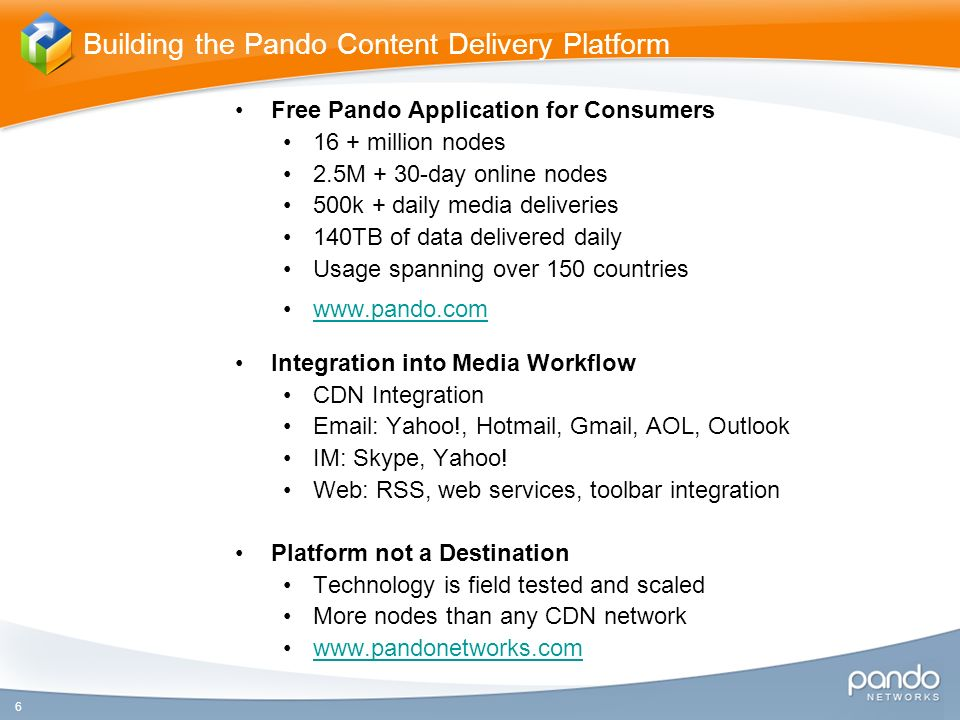 Free Pando Application for Consumers 16 + million nodes 2.5M + 30-day online nodes 500k + daily media deliveries 140TB of data delivered daily Usage spanning over 150 countries   Integration into Media Workflow CDN Integration   Yahoo!, Hotmail, Gmail, AOL, Outlook IM: Skype, Yahoo.