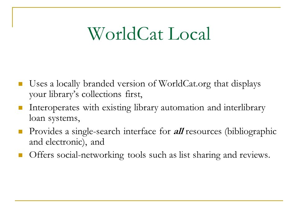 WorldCat Local Uses a locally branded version of WorldCat.org that displays your librarys collections first, Interoperates with existing library automation and interlibrary loan systems, Provides a single-search interface for all resources (bibliographic and electronic), and Offers social-networking tools such as list sharing and reviews.