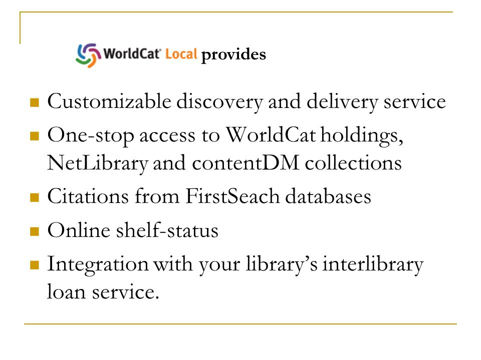 Customizable discovery and delivery service One-stop access to WorldCat holdings, NetLibrary and contentDM collections Citations from FirstSeach databases Online shelf-status Integration with your librarys interlibrary loan service.