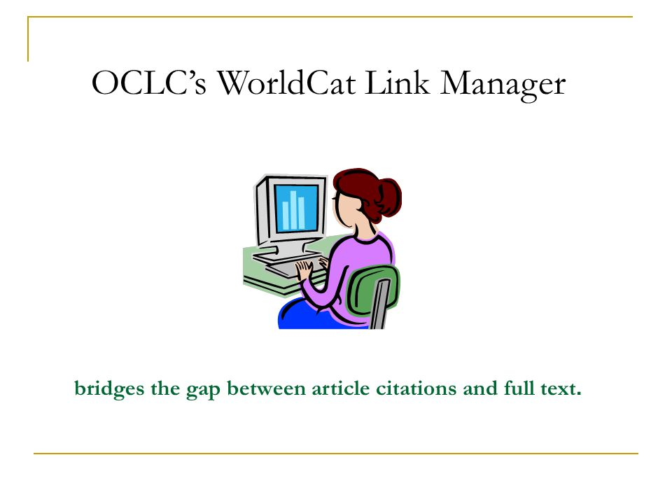 OCLCs WorldCat Link Manager bridges the gap between article citations and full text.