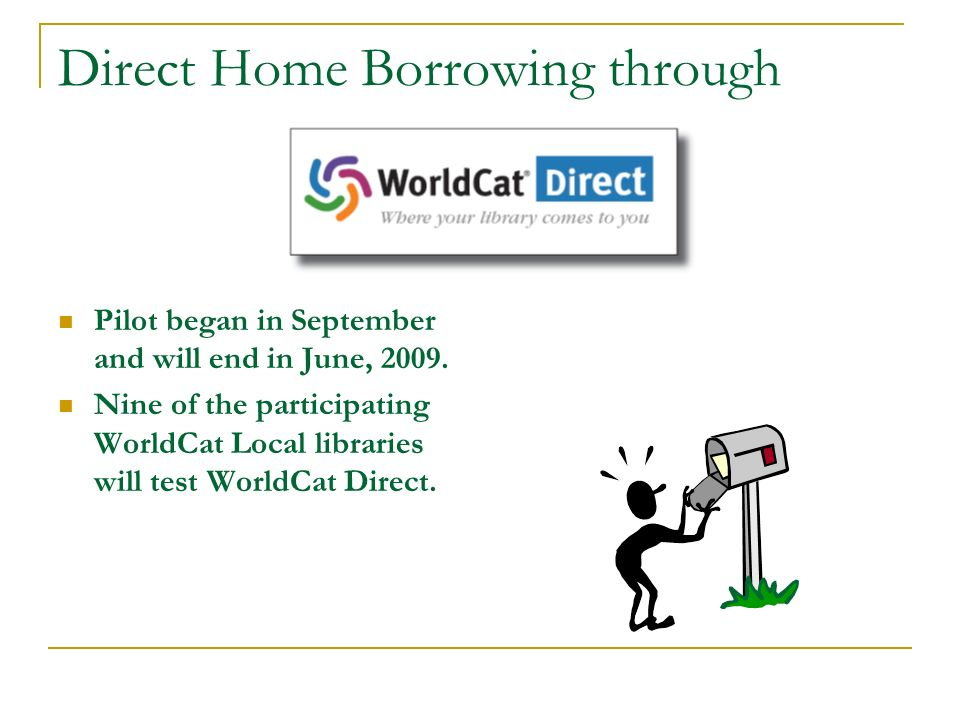 Direct Home Borrowing through Pilot began in September and will end in June, 2009. Nine of the participating WorldCat Local libraries will test WorldC
