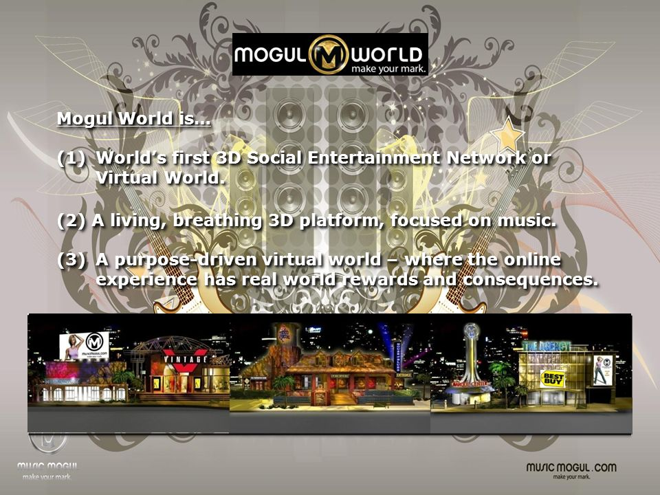 Mogul World is… (1) Worlds first 3D Social Entertainment Network or Virtual World.