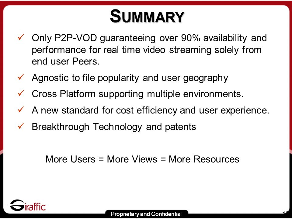 Proprietary and Confidential 12 S UMMARY Only P2P-VOD guaranteeing over 90% availability and performance for real time video streaming solely from end user Peers.