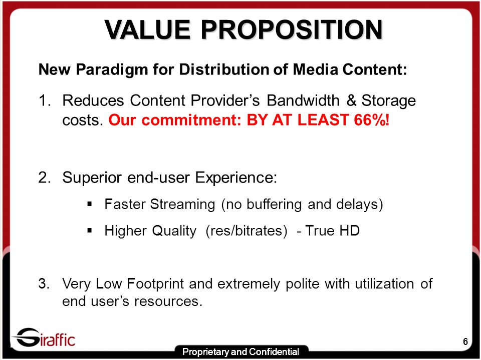 6 VALUE PROPOSITION VALUE PROPOSITION New Paradigm for Distribution of Media Content: 1.Reduces Content Providers Bandwidth & Storage costs.