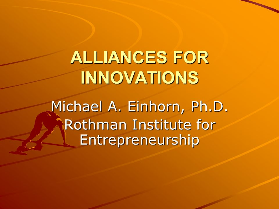 ALLIANCES FOR INNOVATIONS Michael A. Einhorn, Ph.D. Rothman Institute for Entrepreneurship