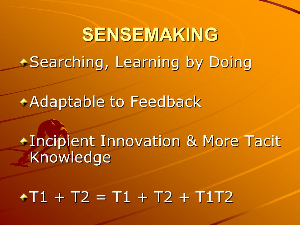 SENSEMAKING Searching, Learning by Doing Adaptable to Feedback Incipient Innovation & More Tacit Knowledge T1 + T2 = T1 + T2 + T1T2